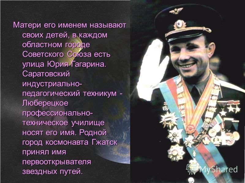 Матери его именем называют своих детей, в каждом областном городе Советского Союза есть улица Юрия Гагарина. Саратовский индустриально- педагогический техникум - Люберецкое профессионально- техническое училище носят его имя. Родной город космонавта Г