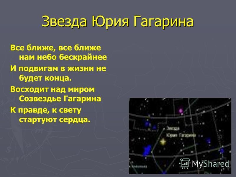 Звезда Юрия Гагарина Все ближе, все ближе нам небо бескрайнее И подвигам в жизни не будет конца. Восходит над миром Созвездье Гагарина К правде, к свету стартуют сердца.