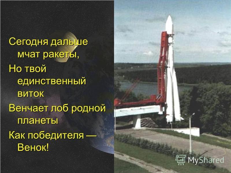 Сегодня дальше мчат ракеты, Но твой единственный виток Венчает лоб родной планеты Как победителя Венок!