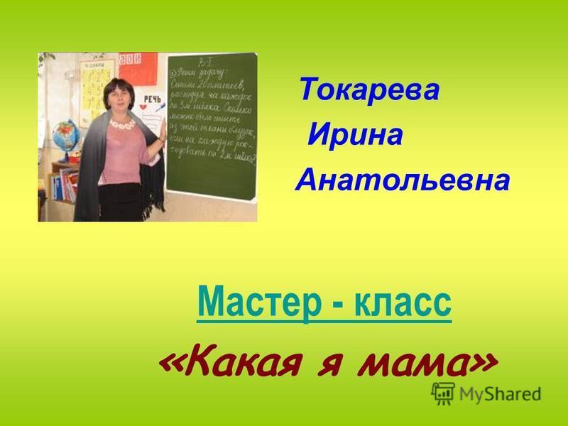 Токарева Ирина Анатольевна Мастер - класс «Какая я мама»