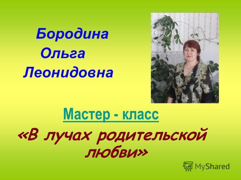 Бородина Ольга Леонидовна Мастер - класс «В лучах родительской любви»