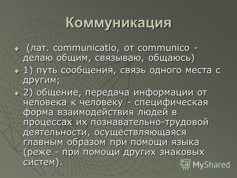 Коммуникация (лат. communicatio, от communico - делаю общим, связываю, общаюсь) (лат. communicatio, от communico - делаю общим, связываю, общаюсь) 1) путь сообщения, связь одного места с другим; 1) путь сообщения, связь одного места с другим; 2) обще