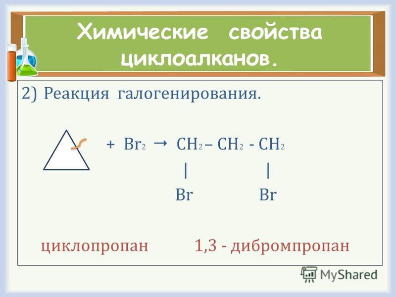 Химические свойства циклоалканов. 2)Реакция галогенирования. + Br 2 CH 2 – CH 2 - CH 2 | | Br Br циклопропан 1,3 - дибромпропан