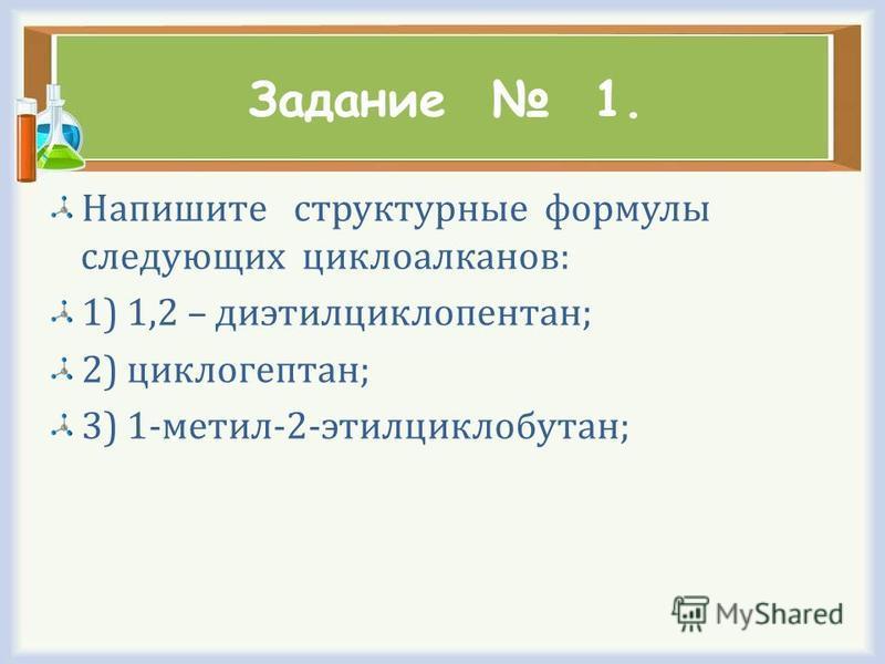 Задание 1. Напишите структурные формулы следующих циклоалканов: 1) 1,2 – диэтилциклопентан; 2) циклогептан; 3) 1-метил-2-этилциклобутан;
