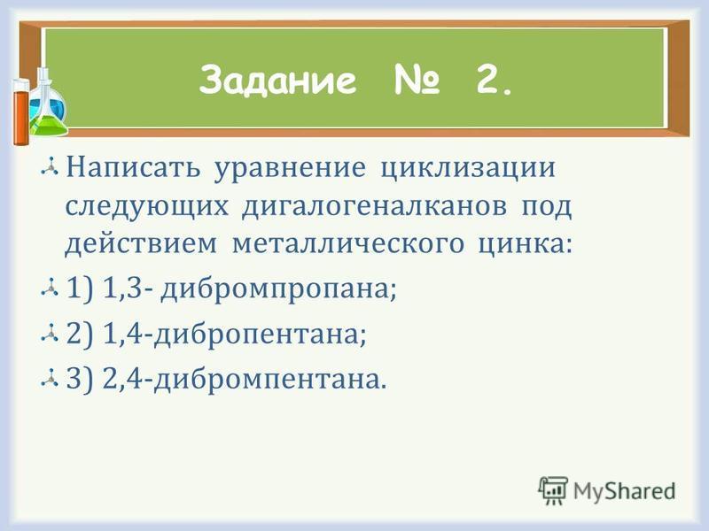 Задание 2. Написать уравнение циклизации следующих дигалогеналканов под действием металлического цинка: 1) 1,3- дибромпропана; 2) 1,4-дибропентана; 3) 2,4-дибромпентана.