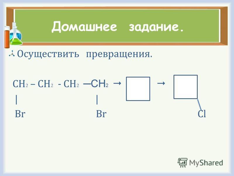 Домашнее задание. Осуществить превращения. CH 2 – CH 2 - CH 2 СН 2 | Br Br Cl