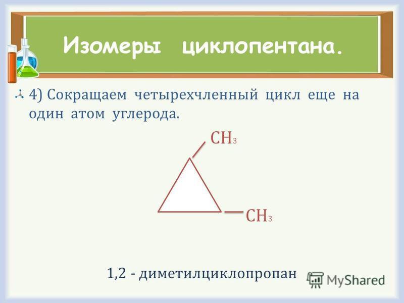 Изомеры циклопентана. 4) Сокращаем четырехчленный цикл еще на один атом углерода. СН 3 1,2 - диметилциклопропан