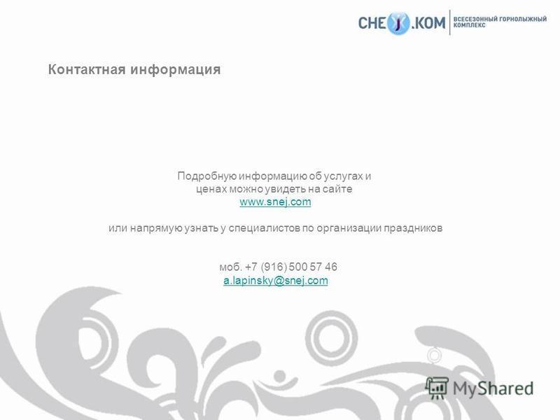 Контактная информация Подробную информацию об услугах и ценах можно увидеть на сайте www.snej.com или напрямую узнать у специалистов по организации праздников моб. +7 (916) 500 57 46 a.lapinsky@snej.com