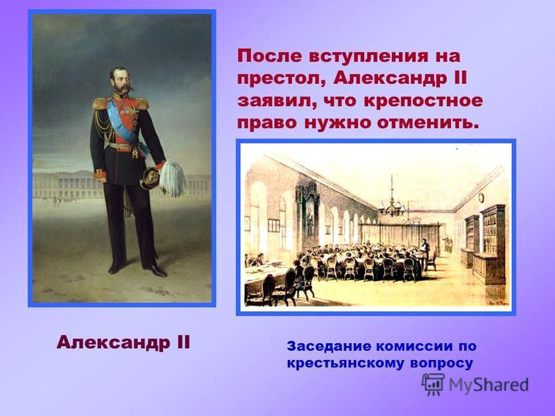 Александр II После вступления на престол, Александр II заявил, что крепостное право нужно отменить. Заседание комиссии по крестьянскому вопросу