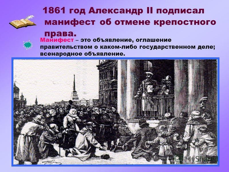 1861 год Александр II подписал Манифест – это объявление, оглашение правительством о каком-либо государственном деле; всенародное объявление. манифест об отмене крепостного права.