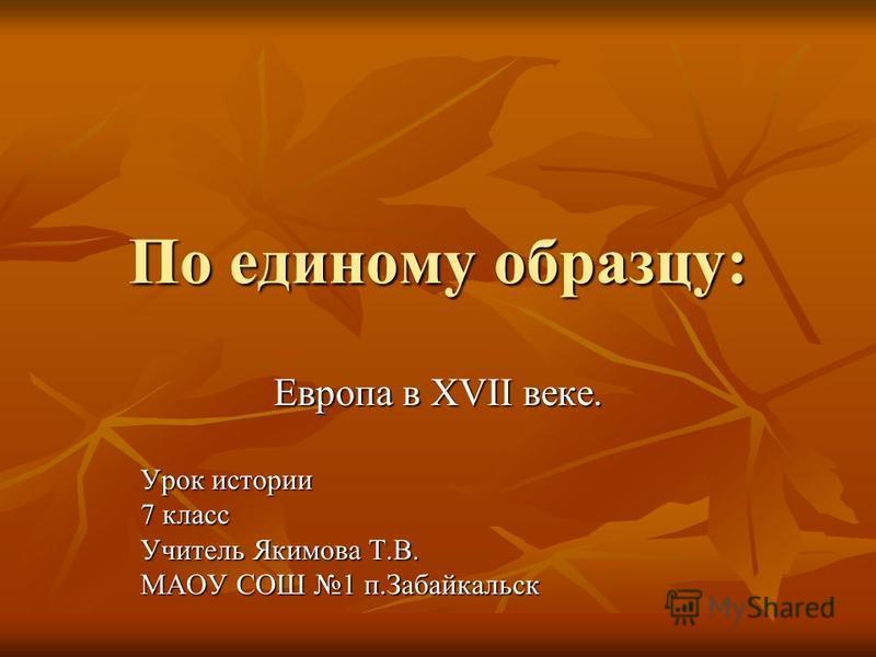 По единому образцу: Европа в XVII веке. Урок истории 7 класс Учитель Якимова Т.В. МАОУ СОШ 1 п.Забайкальск