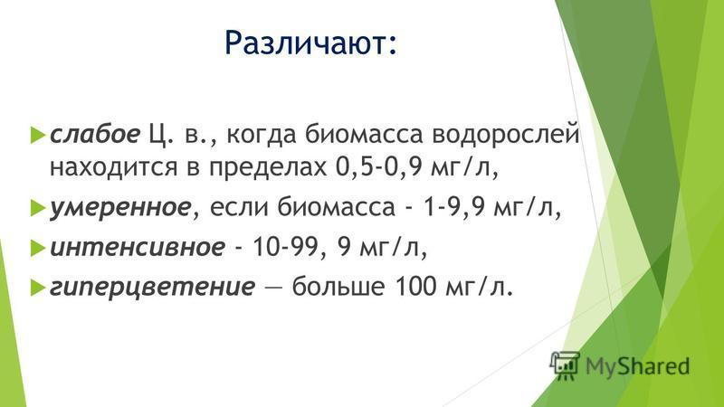Различают: слабое Ц. в., когда биомасса водорослей находится в пределах 0,5-0,9 мг/л, умеренное, если биомасса - 1-9,9 мг/л, иинтенсивное - 10-99, 9 мг/л, гиперцветение больше 100 мг/л.
