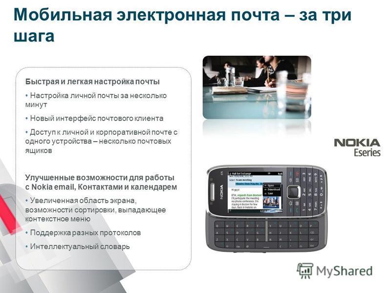 Мобильная электронная почта – за три шага Быстрая и легкая настройка почты Настройка личной почты за несколько минут Новый интерфейс почтового клиента Доступ к личной и корпоративной почте с одного устройства – несколько почтовых ящиков Улучшенные во