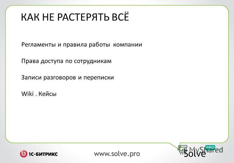 КАК НЕ РАСТЕРЯТЬ ВСЁ Регламенты и правила работы компании Права доступа по сотрудникам Записи разговоров и переписки Wiki. Кейсы