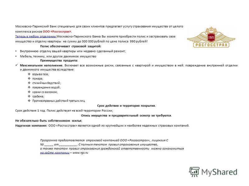 Московско-Парижский Банк специально для своих клиентов предлагает услугу страхования имущества от целого комплекса рисков ООО «Росгосстрах». Теперь в любом отделении Теперь в любом отделении Московско-Парижского Банка Вы можете приобрести полис и зас