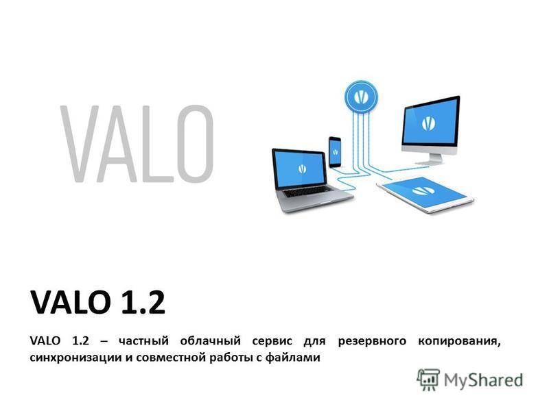 VALO 1.2 VALO 1.2 – частный облачный сервис для резервного копирования, синхронизации и совместной работы с файлами
