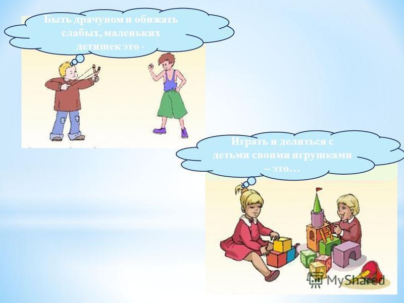 плохо Быть драчуном и обижать слабых, маленьких детишек это - хорошо Играть и делиться с детьми своими игрушками – это…