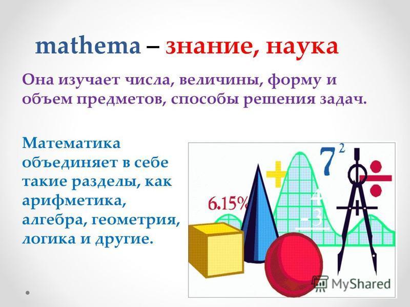 mathema – знание, наука Она изучает числа, величины, форму и объем предметов, способы решения задач. Математика объединяет в себе такие разделы, как арифметика, алгебра, геометрия, логика и другие.