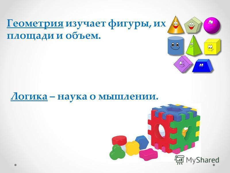 Геометрия изучает фигуры, их площади и объем. Логика – наука о мышлении.