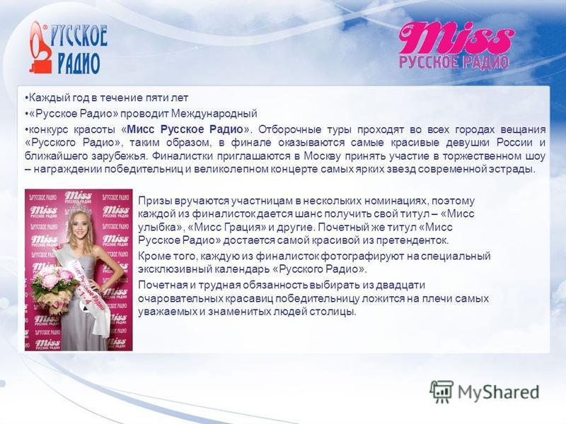 Каждый год в течение пяти лет «Русское Радио» проводит Международный конкурс красоты «Мисс Русское Радио». Отборочные туры проходят во всех городах вещания «Русского Радио», таким образом, в финале оказываются самые красивые девушки России и ближайше
