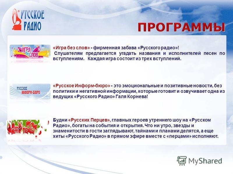 «Игра без слов» - фирменная забава «Русского радио»! Слушателям предлагается угадать названия и исполнителей песен по вступлениям. Каждая игра состоит из трех вступлений. «Русское Информ-бюро» - это эмоциональные и позитивные новости, без политики и