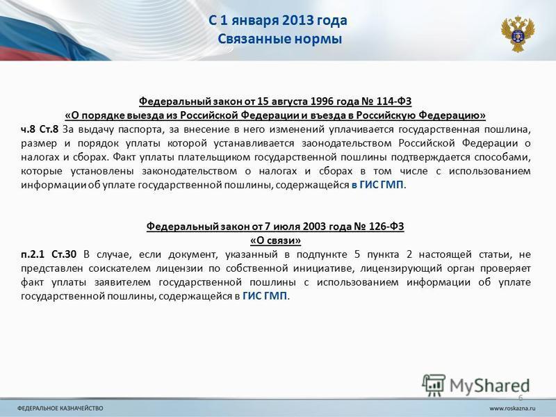 С 1 января 2013 года Связанные нормы Федеральный закон от 15 августа 1996 года 114-ФЗ «О порядке выезда из Российской Федерации и въезда в Российскую Федерацию» ч.8 Ст.8 За выдачу паспорта, за внесение в него изменений уплачивается государственная по
