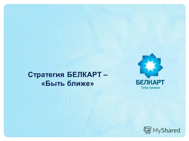 Стратегия БЕЛКАРТ – «Быть ближе»