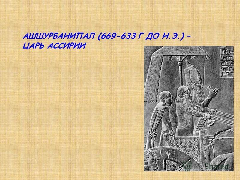 АШШУРБАНИПАЛ (669-633 Г ДО Н.Э.) – ЦАРЬ АССИРИИ