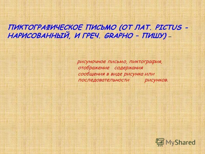 ПИКТОГРАФИЧЕСКОЕ ПИСЬМО (ОТ ЛАТ. PICTUS - НАРИСОВАННЫЙ, И ГРЕЧ. GRAPHO – ПИШУ) – рисуночное письмо, пиктография, отображение содержания сообщения в виде рисунка или последовательности рисунков.