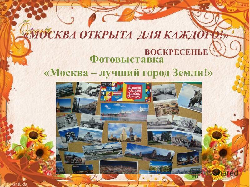 « МОСКВА ОТКРЫТА ДЛЯ КАЖДОГО!» ВОСКРЕСЕНЬЕ Фотовыставка «Москва – лучший город Земли!»