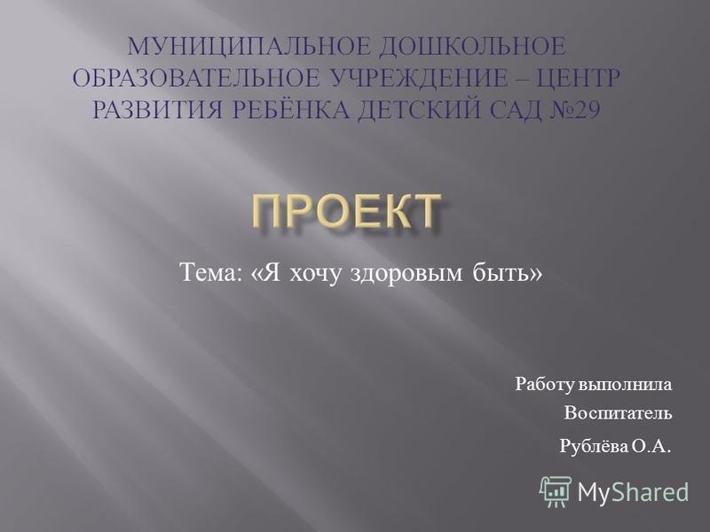 Тема : « Я хочу здоровым быть » Работу выполнила Воспитатель Рублёва О. А.
