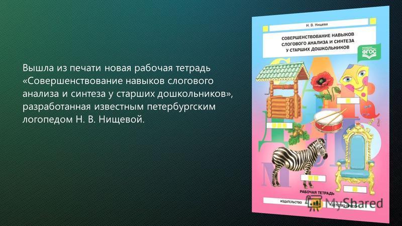 Вышла из печати новая рабочая тетрадь «Совершенствование навыков слогового анализа и синтеза у старших дошкольников», разработанная известным петербургским логопедом Н. В. Нищевой.