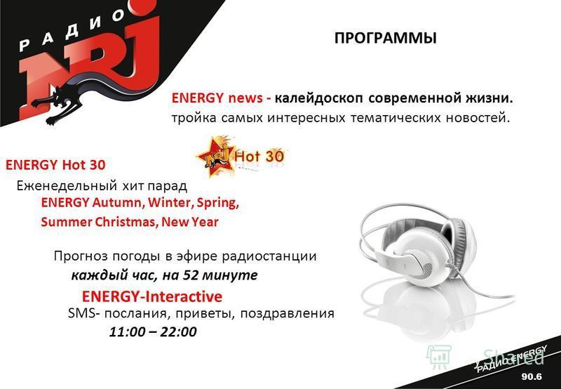 ПРОГРАММЫ ENERGY Hot 30 Еженедельный хит парад ENERGY Autumn, Winter, Spring, Summer Christmas, New Year Прогноз погоды в эфире радиостанции каждый час, на 52 минуте SMS- послания, приветы, поздравления 11:00 – 22:00 ENERGY-Interactive ENERGY news -
