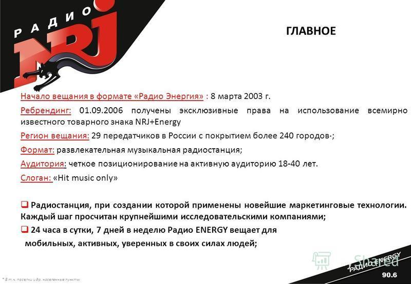 ГЛАВНОЕ Начало вещания в формате «Радио Энергия» : 8 марта 2003 г. Ребрендинг: 01.09.2006 получены эксклюзивные права на использование всемирно известного товарного знака NRJ+Energy Регион вещания: 29 передатчиков в России с покрытием более 240 город