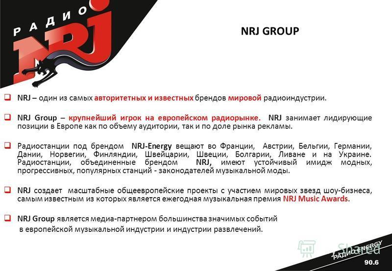 NRJ GROUP NRJ – один из самых авторитетных и известных брендов мировой радио индустрии. NRJ Group – крупнейший игрок на европейском радиорынке. NRJ занимает лидирующие позиции в Европе как по объему аудитории, так и по доле рынка рекламы. Радиостанци