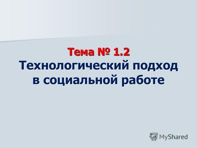 Тема 1.2 Технологический подход в социальной работе Тема 1.2 Технологический подход в социальной работе