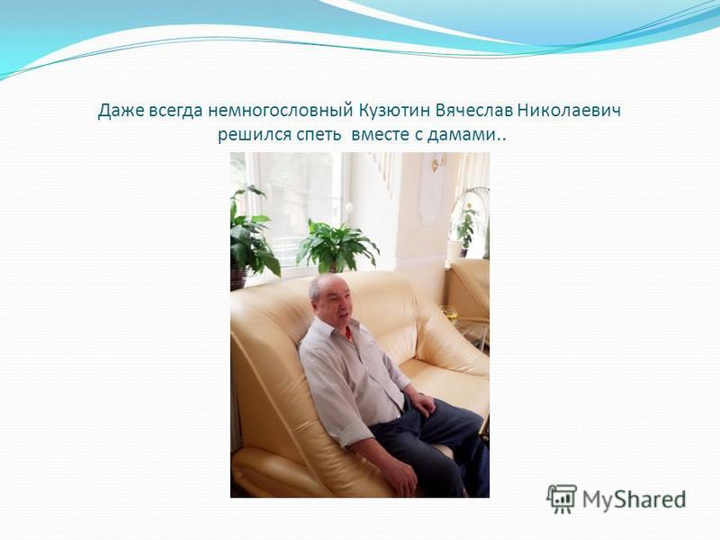 Даже всегда немногословный Кузютин Вячеслав Николаевич решился спеть вместе с дамами..