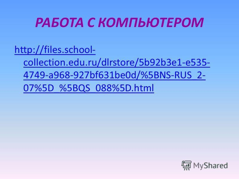 РАБОТА С КОМПЬЮТЕРОМ http://files.school- collection.edu.ru/dlrstore/5b92b3e1-e535- 4749-a968-927bf631be0d/%5BNS-RUS_2- 07%5D_%5BQS_088%5D.html