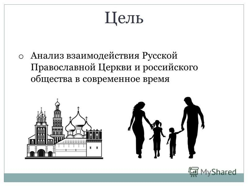 o Анализ взаимодействия Русской Православной Церкви и российского общества в современное время Цель