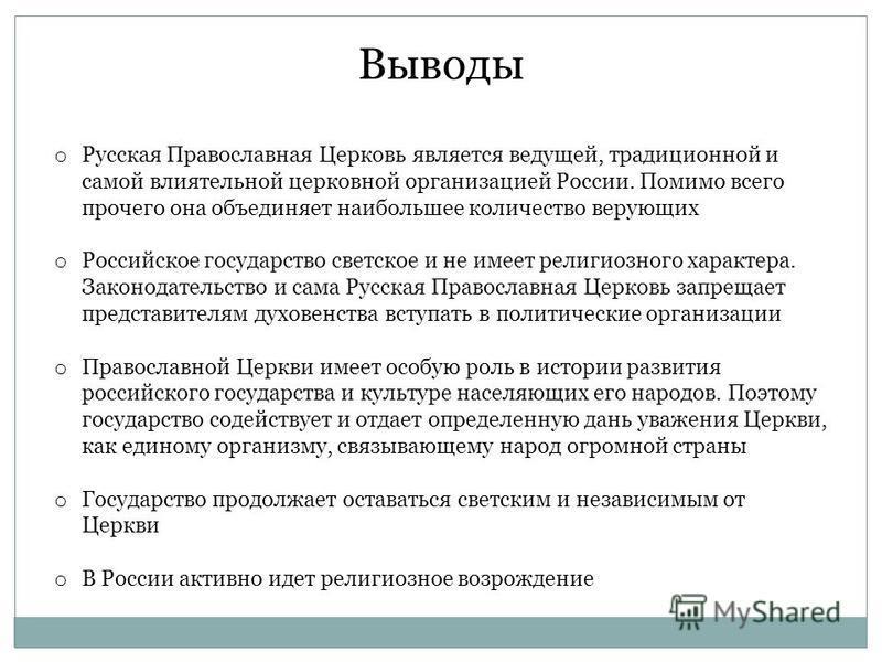 Выводы o Русская Православная Церковь является ведущей, традиционной и самой влиятельной церковной организацией России. Помимо всего прочего она объединяет наибольшее количество верующих o Российское государство светское и не имеет религиозного харак