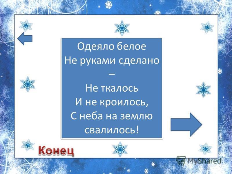 Одеяло белое Не руками сделано – Не ткалось И не кроилось, С неба на землю свалилось!