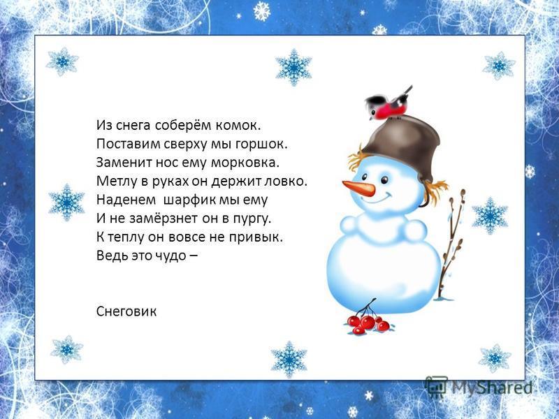 Из снега соберём комок. Поставим сверху мы горшок. Заменит нос ему морковка. Метлу в руках он держит ловко. Наденем шарфик мы ему И не замёрзнет он в пургу. К теплу он вовсе не привык. Ведь это чудо – Снеговик