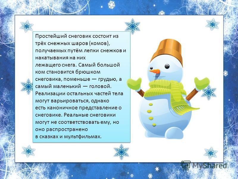 Простейший снеговик состоит из трёх снежных шаров (комов), получаемых путём лепки снежков и накатывания на них лежащего снега. Самый большой ком становится брюшком снеговика, поменьше грудью, а самый маленький головой. Реализации остальных частей тел