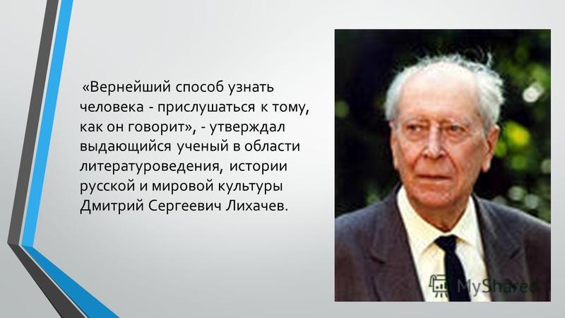 «Вернейший способ узнать человека - прислушаться к тому, как он говорит», - утверждал выдающийся ученый в области литературоведения, истории русской и мировой культуры Дмитрий Сергеевич Лихачев.
