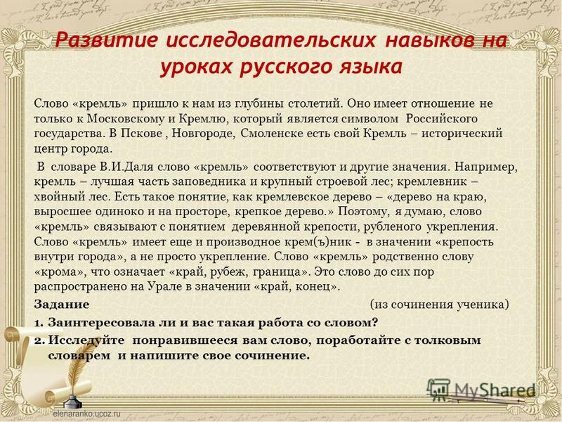 Развитие исследовательских навыков на уроках русского языка Слово «кремль» пришло к нам из глубины столетий. Оно имеет отношение не только к Московскому и Кремлю, который является символом Российского государства. В Пскове, Новгороде, Смоленске есть