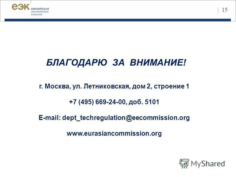 БЛАГОДАРЮ ЗА ВНИМАНИЕ! г. Москва, ул. Летниковская, дом 2, строение 1 +7 (495) 669-24-00, доб. 5101 E-mail: dept_techregulation@eecommission.org www.eurasiancommission.org | 15