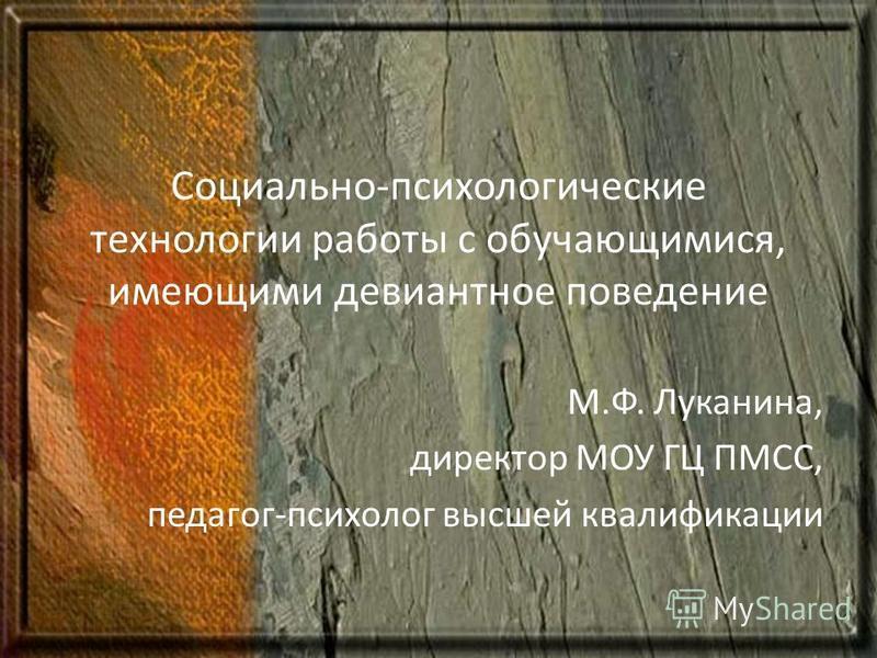 Социально-психологические технологии работы с обучающимися, имеющими девиантное поведение М.Ф. Луканина, директор МОУ ГЦ ПМСС, педагог-психолог высшей квалификации