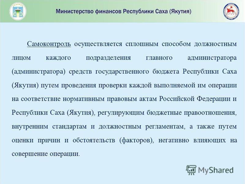Самоконтроль осуществляется сплошным способом должностным лицом каждого подразделения главного администратора (администратора) средств государственного бюджета Республики Саха (Якутия) путем проведения проверки каждой выполняемой им операции на соотв