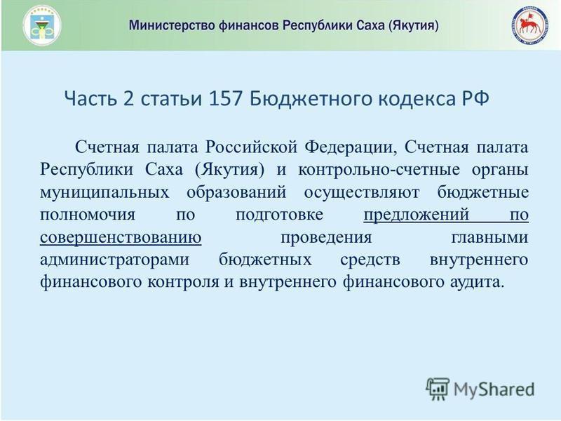 Счетная палата Российской Федерации, Счетная палата Республики Саха (Якутия) и контрольно-счетные органы муниципальных образований осуществляют бюджетные полномочия по подготовке предложений по совершенствованию проведения главными администраторами б