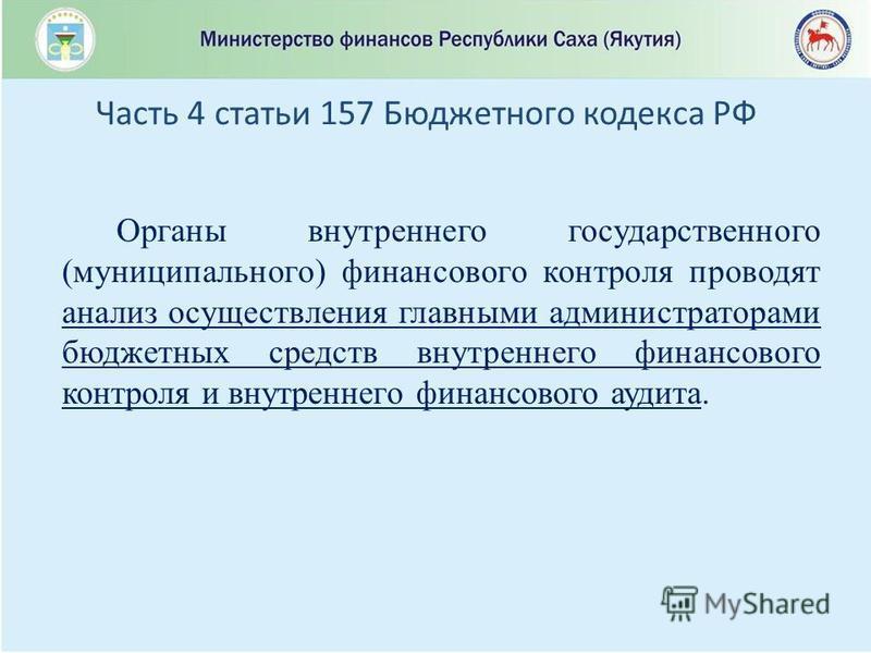 Органы внутреннего государственного (муниципального) финансового контроля проводят анализ осуществления главными администраторами бюджетных средств внутреннего финансового контроля и внутреннего финансового аудита. Часть 4 статьи 157 Бюджетного кодек